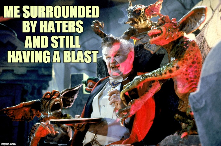 Don't Ever Let Em See You Sweat! | ME SURROUNDED BY HATERS AND STILL HAVING A BLAST | image tagged in memes,haters,gremlins,vampire,movies,trolls | made w/ Imgflip meme maker