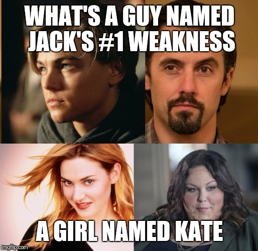 Jack and Kate | WHAT'S A GUY NAMED JACK'S #1 WEAKNESS A GIRL NAMED KATE | image tagged in leonardo dicaprio and kate winslet template puns 1 | made w/ Imgflip meme maker