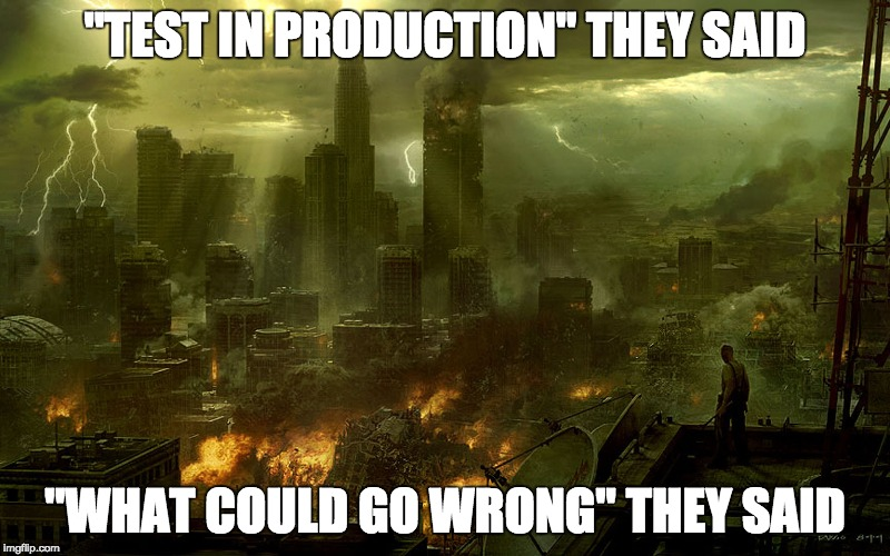 """TEST IN PRODUCTION"" THEY SAID ""WHAT COULD GO WRONG"" THEY SAID 