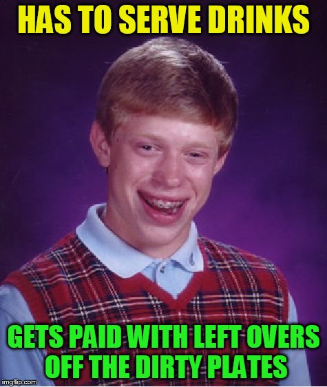 Bad Luck Brian Meme | HAS TO SERVE DRINKS GETS PAID WITH LEFT OVERS OFF THE DIRTY PLATES | image tagged in memes,bad luck brian | made w/ Imgflip meme maker