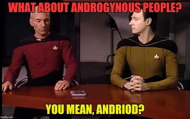 WHAT ABOUT ANDROGYNOUS PEOPLE? YOU MEAN, ANDRIOD? | made w/ Imgflip meme maker