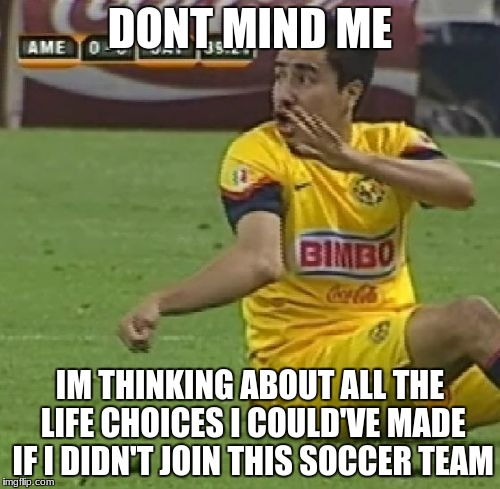 Efrain Juarez | DONT MIND ME IM THINKING ABOUT ALL THE LIFE CHOICES I COULD'VE MADE IF I DIDN'T JOIN THIS SOCCER TEAM | image tagged in memes,efrain juarez | made w/ Imgflip meme maker