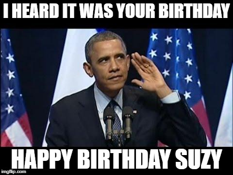 Obama No Listen | I HEARD IT WAS YOUR BIRTHDAY HAPPY BIRTHDAY SUZY | image tagged in memes,obama no listen | made w/ Imgflip meme maker