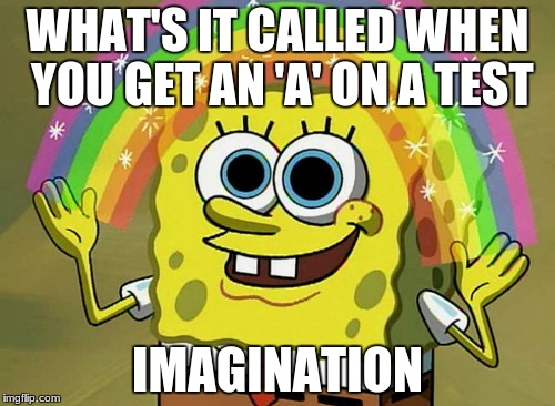 Imagination Spongebob Meme | WHAT'S IT CALLED WHEN YOU GET AN 'A' ON A TEST IMAGINATION | image tagged in memes,imagination spongebob | made w/ Imgflip meme maker