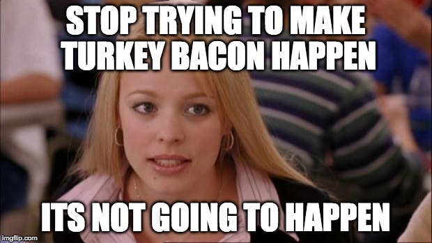 Not on my watch. | STOP TRYING TO MAKE TURKEY BACON HAPPEN ITS NOT GOING TO HAPPEN | image tagged in memes,its not going to happen,turkey bacon,bacon | made w/ Imgflip meme maker