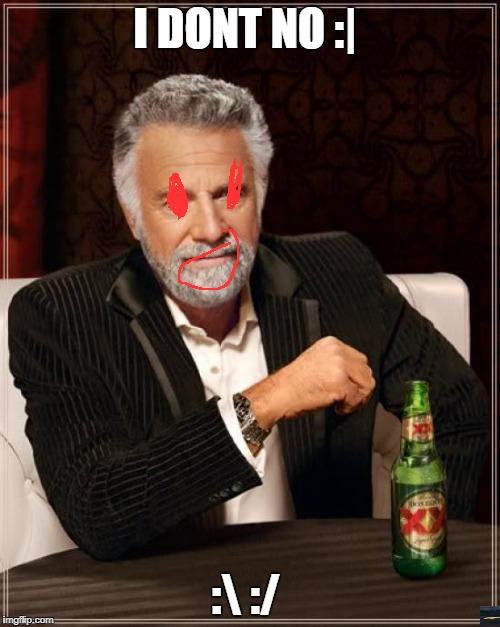 The Most Interesting Man In The World Meme | I DONT NO :| : :/ | image tagged in memes,the most interesting man in the world | made w/ Imgflip meme maker