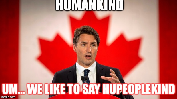 Trudeau hates man | HUMANKIND UM... WE LIKE TO SAY HUPEOPLEKIND | image tagged in justin trudeau | made w/ Imgflip meme maker