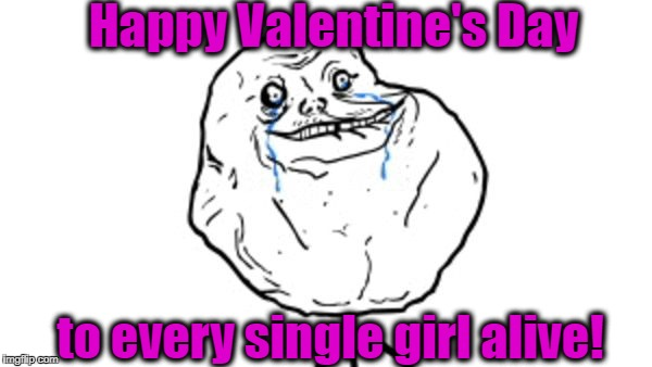 Forever alone guy | Happy Valentine's Day to every single girl alive! | image tagged in forever alone guy | made w/ Imgflip meme maker