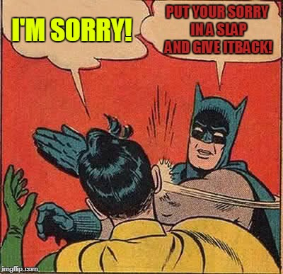 Sorry Slap | I'M SORRY! PUT YOUR SORRY IN A SLAP AND GIVE ITBACK! | image tagged in memes,batman slapping robin | made w/ Imgflip meme maker