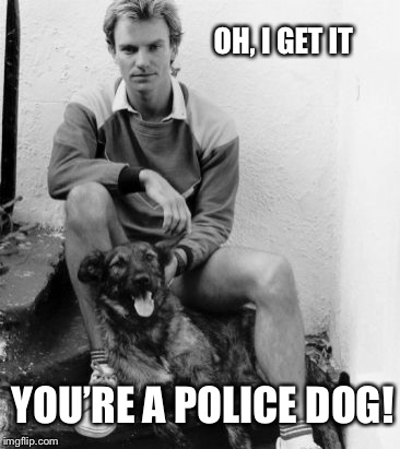 OH, I GET IT YOU'RE A POLICE DOG! | made w/ Imgflip meme maker