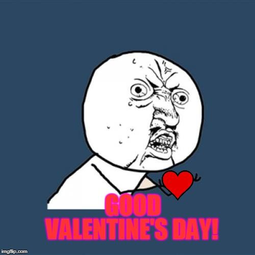 valentine day boiiii! | GOOD VALENTINE'S DAY! | image tagged in memes,y u no | made w/ Imgflip meme maker