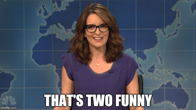 Tina Fey weekend update | THAT'S TWO FUNNY | image tagged in tina fey weekend update | made w/ Imgflip meme maker