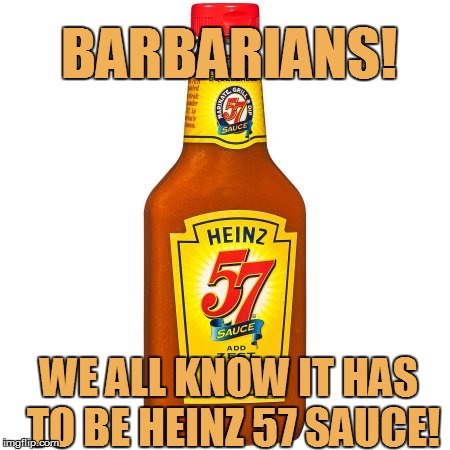 BARBARIANS! WE ALL KNOW IT HAS TO BE HEINZ 57 SAUCE! | made w/ Imgflip meme maker