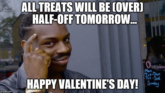 Treats Today, Treats Tomorrow... | ALL TREATS WILL BE (OVER)  HALF-OFF TOMORROW... HAPPY VALENTINE'S DAY! | image tagged in memes,roll safe think about it,valentines day | made w/ Imgflip meme maker
