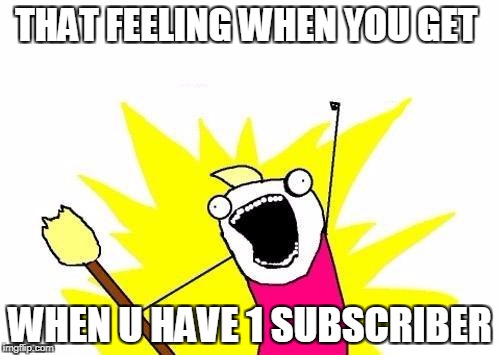 Dude proud of him | THAT FEELING WHEN YOU GET WHEN U HAVE 1 SUBSCRIBER | image tagged in memes | made w/ Imgflip meme maker