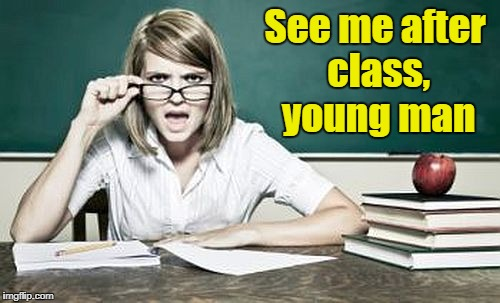 teacher | See me after class, young man | image tagged in teacher | made w/ Imgflip meme maker