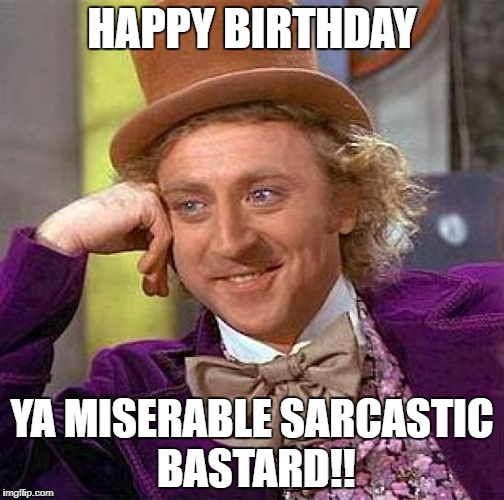 Creepy Condescending Wonka Meme | HAPPY BIRTHDAY YA MISERABLE SARCASTIC BASTARD!! | image tagged in memes,creepy condescending wonka | made w/ Imgflip meme maker