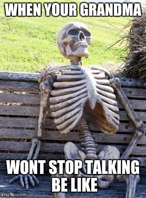 Waiting Skeleton Meme | WHEN YOUR GRANDMA WONT STOP TALKING BE LIKE | image tagged in memes,waiting skeleton | made w/ Imgflip meme maker