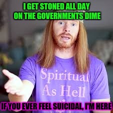 I GET STONED ALL DAY ON THE GOVERNMENTS DIME IF YOU EVER FEEL SUICIDAL, I'M HERE | made w/ Imgflip meme maker