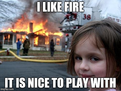 Disaster Girl Meme | I LIKE FIRE IT IS NICE TO PLAY WITH | image tagged in memes,disaster girl | made w/ Imgflip meme maker