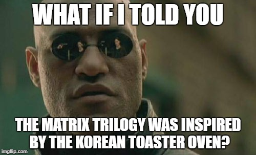 Matrix Morpheus Meme | WHAT IF I TOLD YOU THE MATRIX TRILOGY WAS INSPIRED BY THE KOREAN TOASTER OVEN? | image tagged in memes,matrix morpheus | made w/ Imgflip meme maker