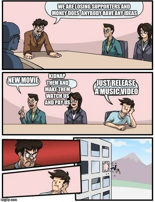 Boardroom Meeting Suggestion Meme | WE ARE LOSING SUPPORTERS AND MONEY DOES  ANYBODY HAVE ANY IDEAS NEW MOVIE KIDNAP THEM AND MAKE THEM WATCH US AND PAY US JUST RELEASE A MUSIC | image tagged in memes,boardroom meeting suggestion | made w/ Imgflip meme maker