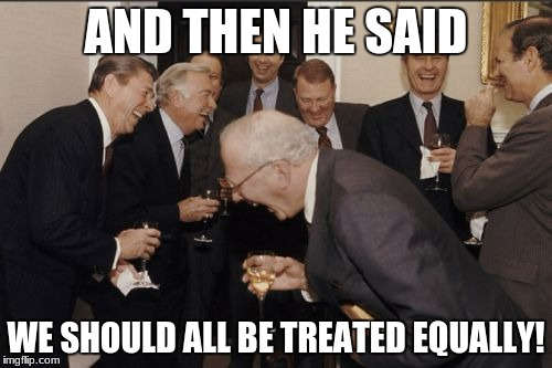 Laughing Men In Suits Meme | AND THEN HE SAID WE SHOULD ALL BE TREATED EQUALLY! | image tagged in memes,laughing men in suits | made w/ Imgflip meme maker