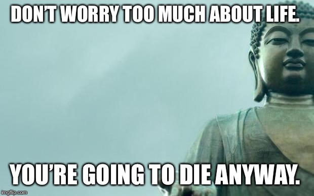 buddha | DON'T WORRY TOO MUCH ABOUT LIFE. YOU'RE GOING TO DIE ANYWAY. | image tagged in buddha | made w/ Imgflip meme maker