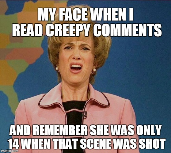 MY FACE WHEN I READ CREEPY COMMENTS AND REMEMBER SHE WAS ONLY 14 WHEN THAT SCENE WAS SHOT | made w/ Imgflip meme maker