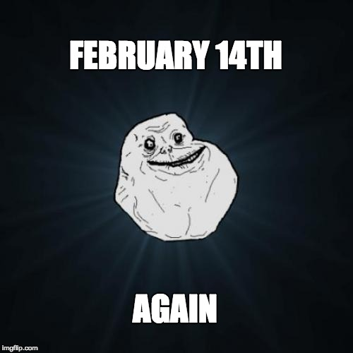 Forever Alone Meme | FEBRUARY 14TH AGAIN | image tagged in memes,forever alone | made w/ Imgflip meme maker