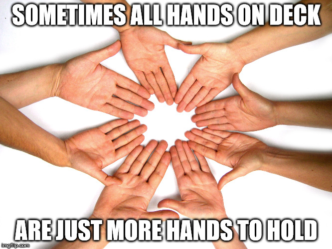 All hands on deck | SOMETIMES ALL HANDS ON DECK ARE JUST MORE HANDS TO HOLD | image tagged in helpless employees,holding hands,holding all hands on deck | made w/ Imgflip meme maker