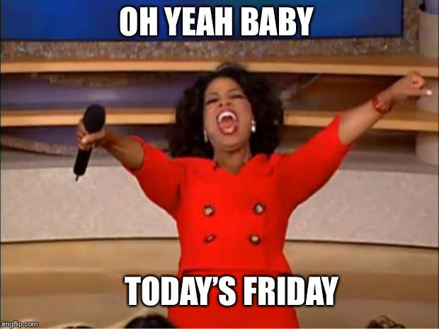 Friday | OH YEAH BABY TODAY'S FRIDAY | image tagged in memes,oprah you get a | made w/ Imgflip meme maker