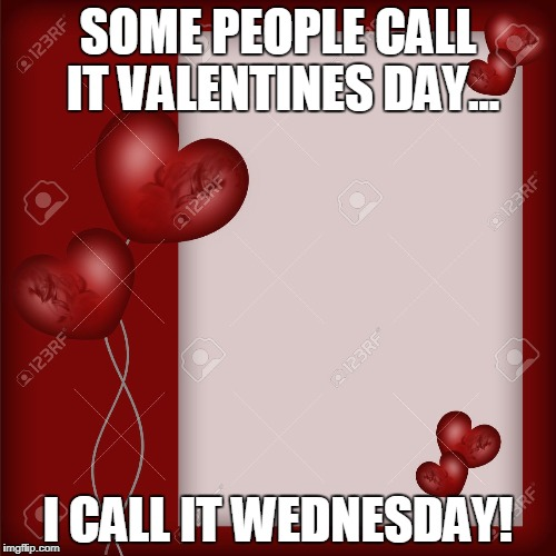 Valentine's Day card  | SOME PEOPLE CALL IT VALENTINES DAY... I CALL IT WEDNESDAY! | image tagged in valentine's day card | made w/ Imgflip meme maker