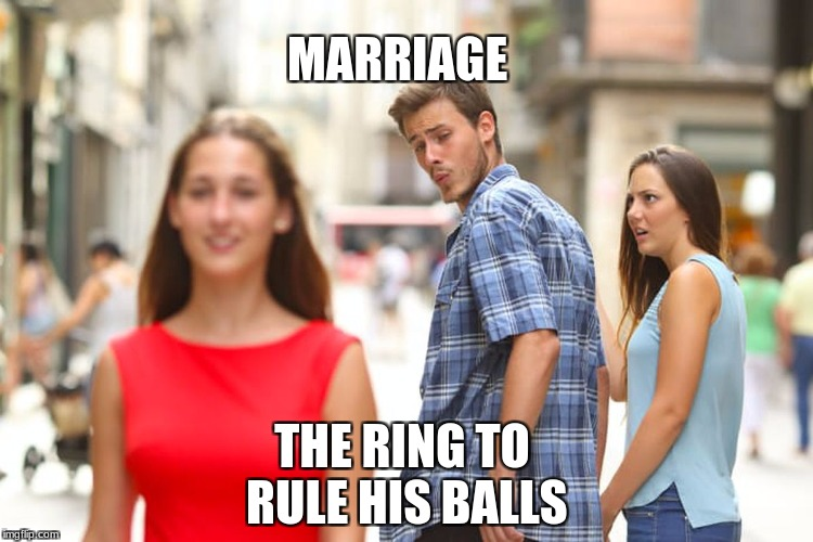 Distracted Boyfriend Meme | MARRIAGE THE RING TO RULE HIS BALLS | image tagged in memes,distracted boyfriend | made w/ Imgflip meme maker