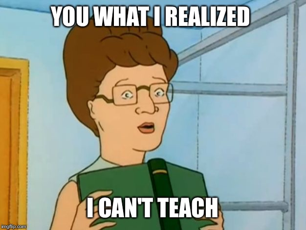 Peggy Hill Book | YOU WHAT I REALIZED I CAN'T TEACH | image tagged in peggy hill book | made w/ Imgflip meme maker