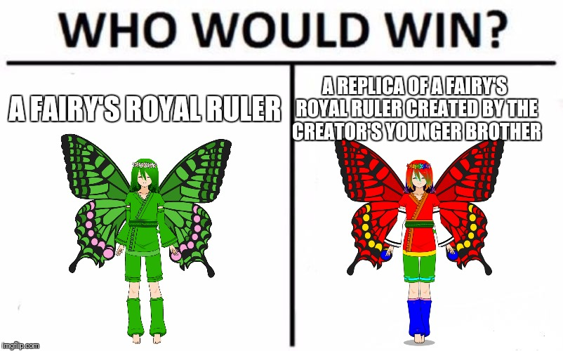 Who Would Win? Meme | A FAIRY'S ROYAL RULER A REPLICA OF A FAIRY'S ROYAL RULER CREATED BY THE CREATOR'S YOUNGER BROTHER | image tagged in memes,who would win | made w/ Imgflip meme maker