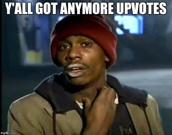 Y'all Got Any More Of That Meme | Y'ALL GOT ANYMORE UPVOTES | image tagged in memes,y'all got any more of that | made w/ Imgflip meme maker