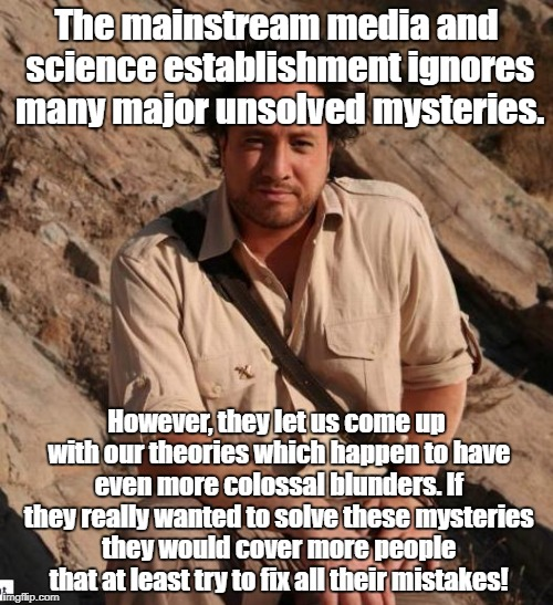 Ancient Aliens  | The mainstream media and science establishment ignores many major unsolved mysteries. However, they let us come up with our theories which h | image tagged in ancient aliens,ufos,conspiracy theory | made w/ Imgflip meme maker