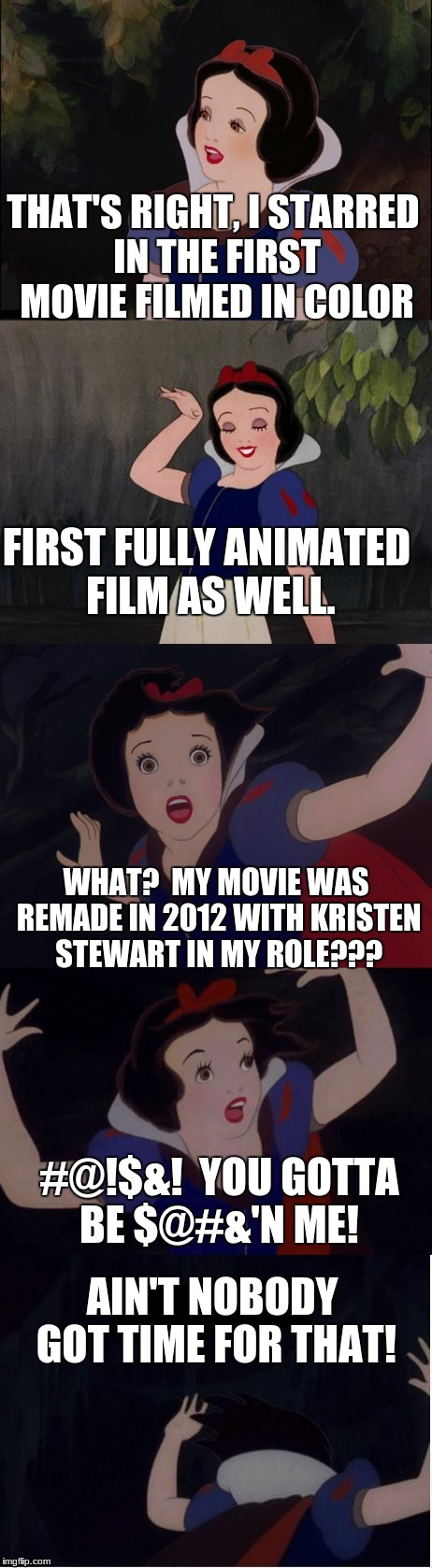 Triggered Snow White (in celebration of Triggered Fairy Tale Week) | THAT'S RIGHT, I STARRED IN THE FIRST MOVIE FILMED IN COLOR AIN'T NOBODY GOT TIME FOR THAT! FIRST FULLY ANIMATED FILM AS WELL. WHAT?  MY MOVI | image tagged in snow white,kristen stewart,funny,memes,aint nobody got time for that | made w/ Imgflip meme maker