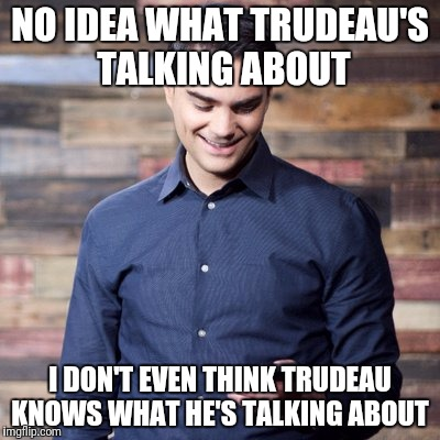 NO IDEA WHAT TRUDEAU'S TALKING ABOUT I DON'T EVEN THINK TRUDEAU KNOWS WHAT HE'S TALKING ABOUT | made w/ Imgflip meme maker