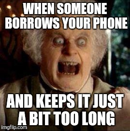 Bilbo | WHEN SOMEONE BORROWS YOUR PHONE AND KEEPS IT JUST A BIT TOO LONG | image tagged in bilbo | made w/ Imgflip meme maker