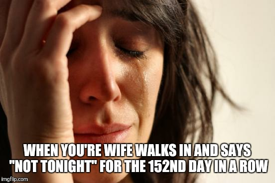 "First World Problems Meme | WHEN YOU'RE WIFE WALKS IN AND SAYS ""NOT TONIGHT"" FOR THE 152ND DAY IN A ROW 
