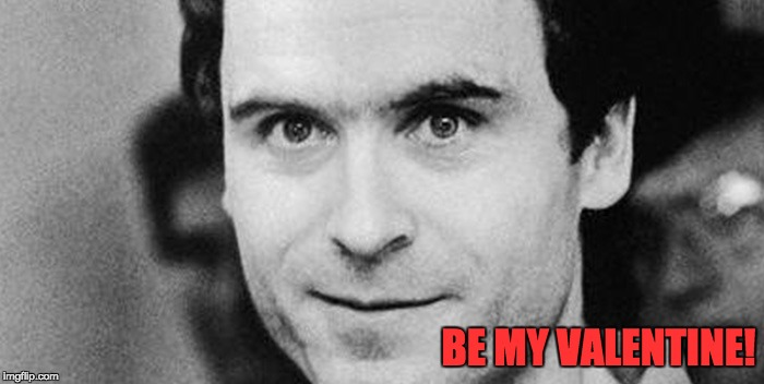 Ted Bundy Bemyvalentine | BE MY VALENTINE! | image tagged in ted bundy closeup | made w/ Imgflip meme maker