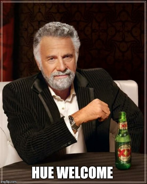The Most Interesting Man In The World Meme | HUE WELCOME | image tagged in memes,the most interesting man in the world | made w/ Imgflip meme maker