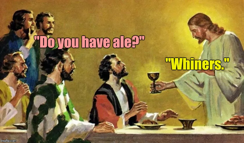 """Do you have ale?"" ""Whiners."" 