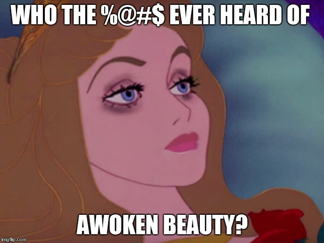 The Thoughts of a Princess at 3am (in celebration of Triggered Fairy Tale week) | WHO THE %@#$ EVER HEARD OF AWOKEN BEAUTY? | image tagged in sleeping beauty,funny,triggered,memes | made w/ Imgflip meme maker