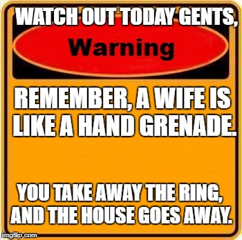 Careful now  | WATCH OUT TODAY GENTS, REMEMBER, A WIFE IS LIKE A HAND GRENADE. YOU TAKE AWAY THE RING, AND THE HOUSE GOES AWAY. | image tagged in memes,warning sign | made w/ Imgflip meme maker