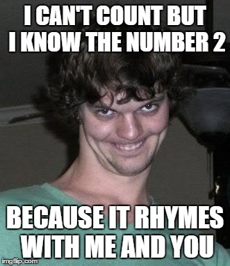 I CAN'T COUNT BUT I KNOW THE NUMBER 2 BECAUSE IT RHYMES WITH ME AND YOU | image tagged in sleep stalker | made w/ Imgflip meme maker