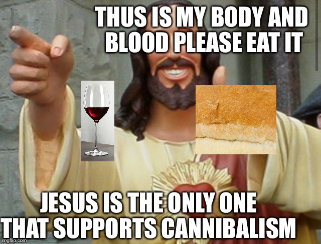 Jesus Meme | JESUS IS THE ONLY ONE THAT SUPPORTS CANNIBALISM THUS IS MY BODY AND BLOOD PLEASE EAT IT | image tagged in jesus meme | made w/ Imgflip meme maker