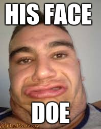 HIS FACE DOE | image tagged in his face doe | made w/ Imgflip meme maker
